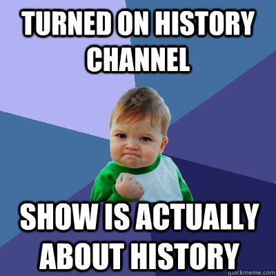 Turned on history channel Show is actually about history - Turned on history channel Show is actually about history  Success Kid