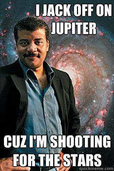 i jack off on jupiter cuz i'm shooting for the stars - Neil deGrasse