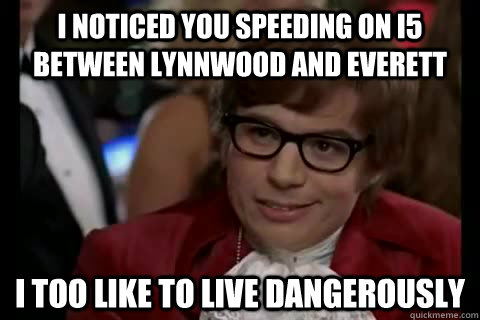 I noticed you speeding on I5 between Lynnwood and Everett i too like to live dangerously - I noticed you speeding on I5 between Lynnwood and Everett i too like to live dangerously  Dangerously - Austin Powers