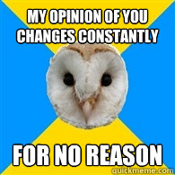 My opinion of you changes constantly For no reason