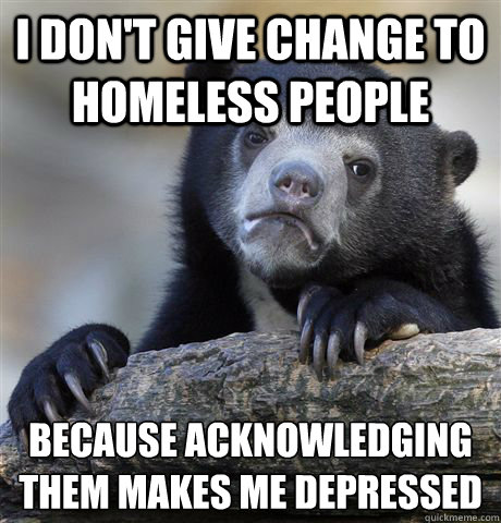 I don't give change to homeless people because acknowledging them makes me depressed - I don't give change to homeless people because acknowledging them makes me depressed  Confession Bear