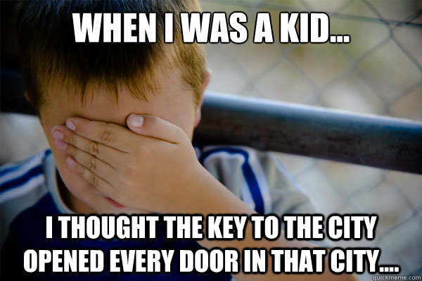 When I was a kid... I thought the key to the city opened every door in that city.... - When I was a kid... I thought the key to the city opened every door in that city....  Misc