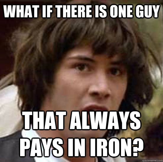 What if there is one guy that always pays in iron? - What if there is one guy that always pays in iron?  conspiracy keanu