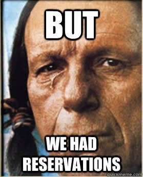 But We had reservations  Sad Native American