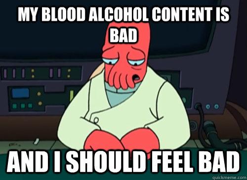 d65455c4d0f6bd10f55a3f01526e6241f6046ebfad0976f2812d80a09615e9f5 my blood alcohol content is bad and i should feel bad sad