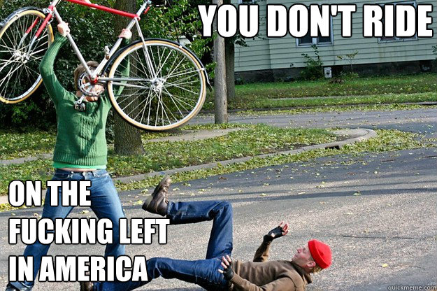 you don't ride on the fucking left in America  Angry Bicycle Safety Advocate