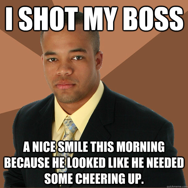 I shot my boss a nice smile this morning because he looked like he needed some cheering up. - I shot my boss a nice smile this morning because he looked like he needed some cheering up.  Successful Black Man