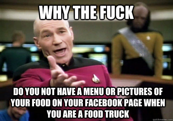 Why the fuck Do you not have a menu or pictures of your food on your facebook page when you are a food truck