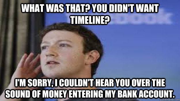 What was that? You didn't want timeline? I'm sorry, I couldn't hear you over the sound of money entering my bank account. - What was that? You didn't want timeline? I'm sorry, I couldn't hear you over the sound of money entering my bank account.  Hard of Hearing Zuckerberg