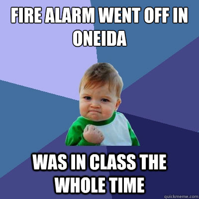Fire alarm went off in Oneida was in class the whole time  Success Kid
