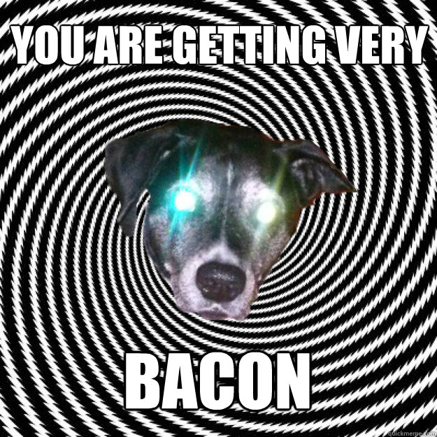 YOU ARE GETTING VERY BACON