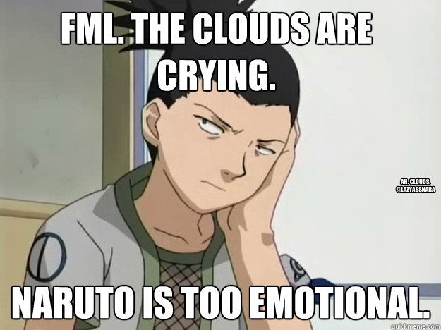 FML. The clouds are crying. Naruto is too emotional. Ah. Clouds. @LazyassNara