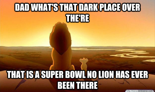 Dad what's that dark place over the're that is a super bowl no lion has ever been there  - Dad what's that dark place over the're that is a super bowl no lion has ever been there   Lion King Gladstone