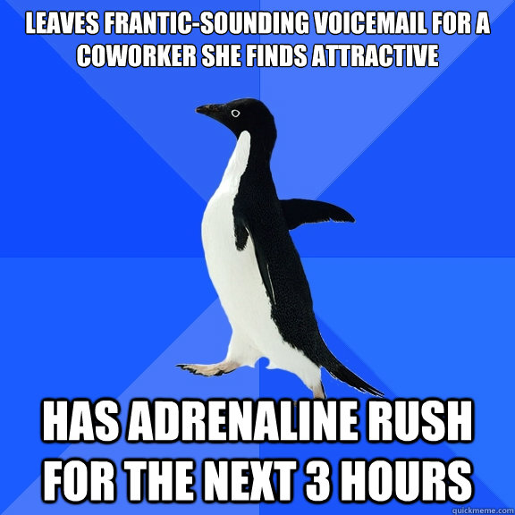 LeaVes Frantic-Sounding Voicemail for a coworker she finds attractive has adrenaline rush for the next 3 hours - LeaVes Frantic-Sounding Voicemail for a coworker she finds attractive has adrenaline rush for the next 3 hours  Socially Awkward Penguin