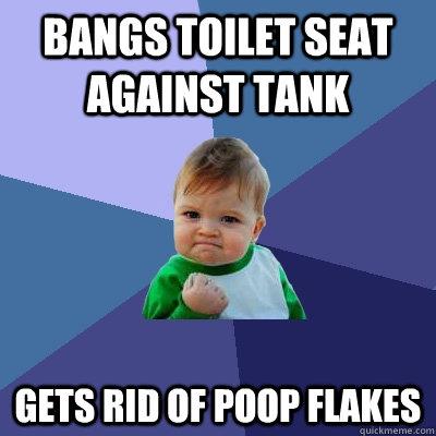 Bangs toilet seat against tank gets rid of poop flakes