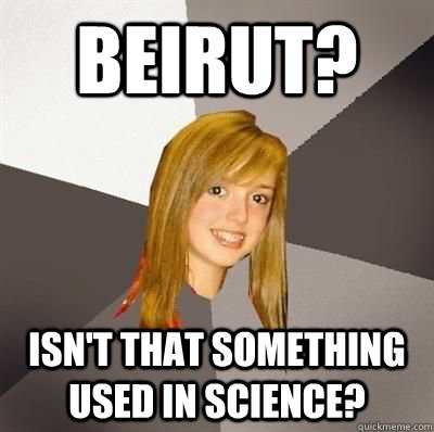 Beirut? Isn't that something used in science? - Beirut? Isn't that something used in science?  Musically Oblivious 8th Grader