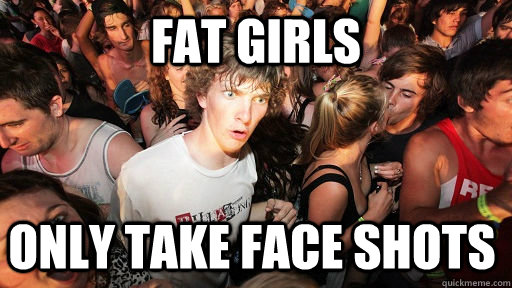 Fat girls Only take face shots - Fat girls Only take face shots  Sudden Clarity Clarence