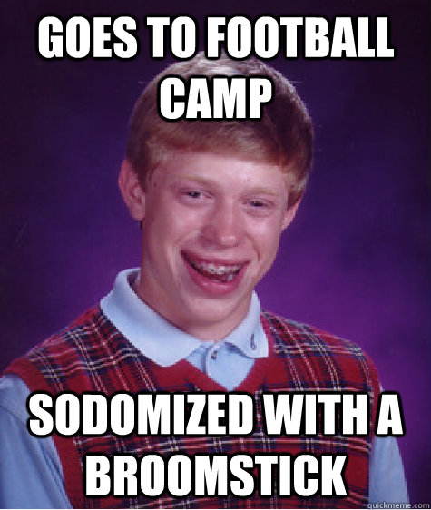 Goes to football camp Sodomized with a broomstick - Goes to football camp Sodomized with a broomstick  Bad Luck Brian