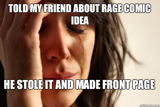 Told my friend about rage comic idea He stole it and made front page  - Told my friend about rage comic idea He stole it and made front page   First World Problems