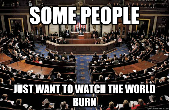 Some People Just want to watch the world burn - Some People Just want to watch the world burn  Congress