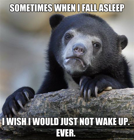 Sometimes when I fall asleep I wish I would just not wake up. Ever. - Sometimes when I fall asleep I wish I would just not wake up. Ever.  Confession Bear