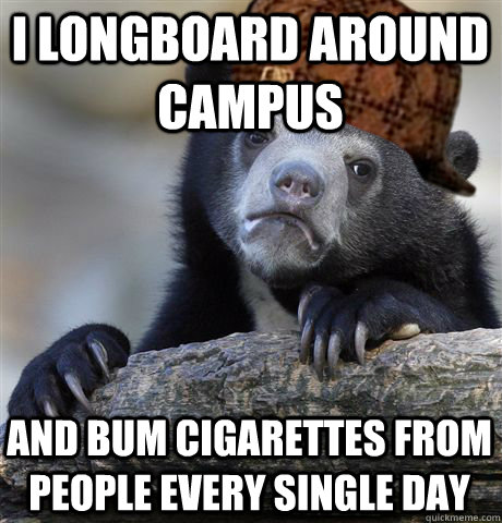 I longboard around campus and bum cigarettes from people every single day - I longboard around campus and bum cigarettes from people every single day  Misc