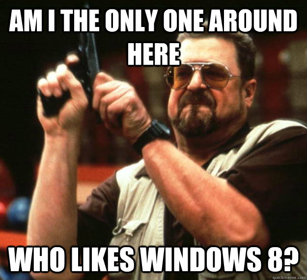 am I the only one around here Who likes Windows 8?  Angry Walter
