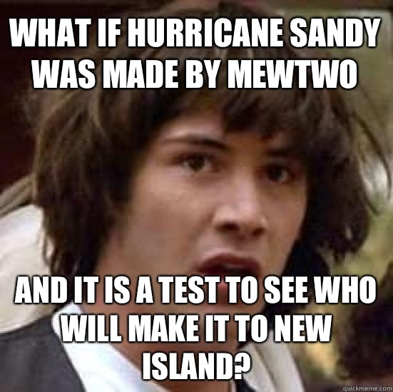 What if hurricane sandy was made by Mewtwo And it is a test to see who will make it to New Island? - What if hurricane sandy was made by Mewtwo And it is a test to see who will make it to New Island?  conspiracy keanu