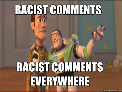 Racist comments racist comments everywhere