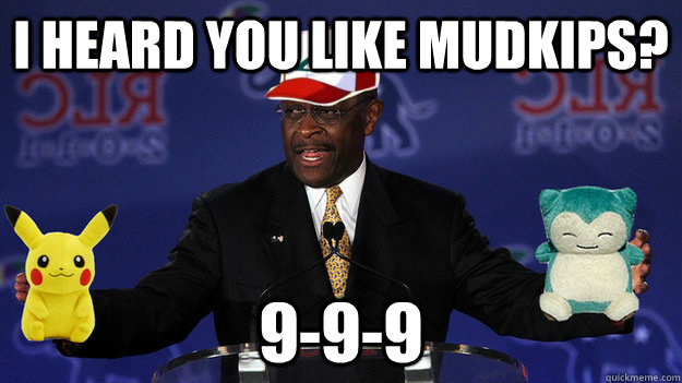 I heard you like Mudkips? 9-9-9  Pokemon Master Herman Cain