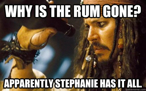 Why is the rum gone? Apparently Stephanie has it all.
