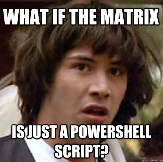 what if the matrix is just a powershell script? - what if the matrix is just a powershell script?  conspiracy keanu