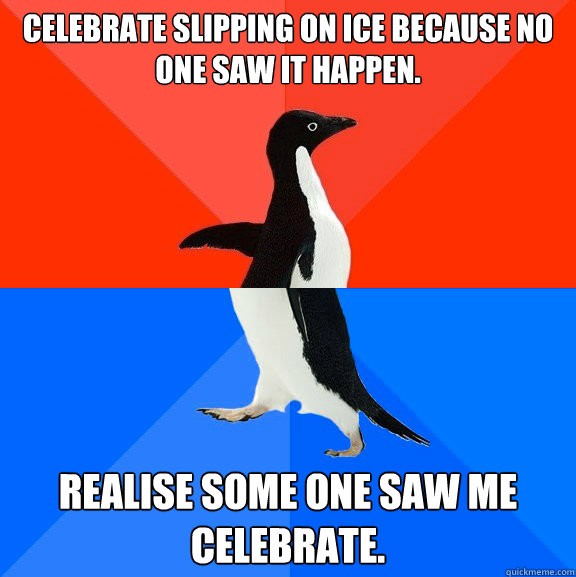 Celebrate slipping on ice because no one saw it happen.  Realise some one saw me celebrate. - Celebrate slipping on ice because no one saw it happen.  Realise some one saw me celebrate.  Socially Awesome Awkward Penguin