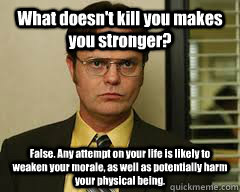 What doesn't kill you makes you stronger? False. Any attempt on your life is likely to weaken your morale, as well as potentially harm your physical being.