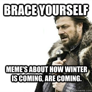 Brace Yourself Meme's about how winter is coming, are coming. - Brace Yourself Meme's about how winter is coming, are coming.  Misc