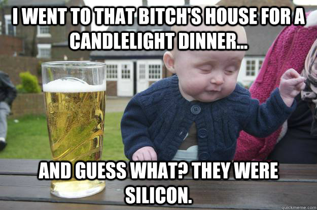 I went to that bitch's house for a candlelight dinner... and guess what? they were silicon.  - I went to that bitch's house for a candlelight dinner... and guess what? they were silicon.   drunk baby