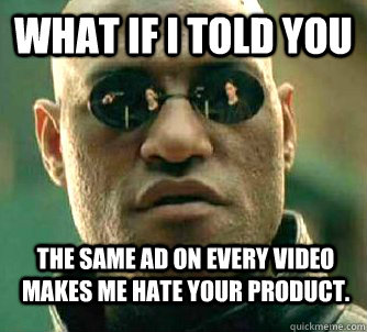 What if i told you the same ad on every video makes me hate your product.