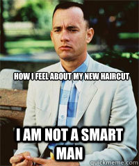 How I feel about my new haircut I am not a smart man  - How I feel about my new haircut I am not a smart man   Forrest Gump