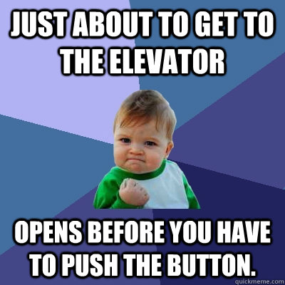 Just about to get to the elevator Opens before you have to push the button. - Just about to get to the elevator Opens before you have to push the button.  Success Kid