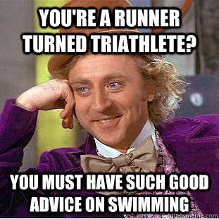 You're a runner turned triathlete? You must have such good advice on swimming - You're a runner turned triathlete? You must have such good advice on swimming  Condescending Wonka