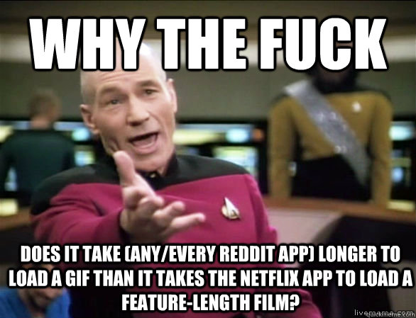 why the fuck does it take (any/every reddit app) longer to load a GIF than it takes the netflix app to load a feature-length film? - why the fuck does it take (any/every reddit app) longer to load a GIF than it takes the netflix app to load a feature-length film?  Annoyed Picard HD