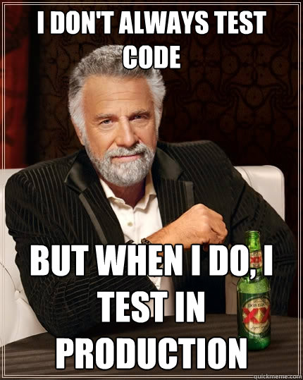 I don't always test code but when I do, I test in production - I don't always test code but when I do, I test in production  The Most Interesting Man In The World