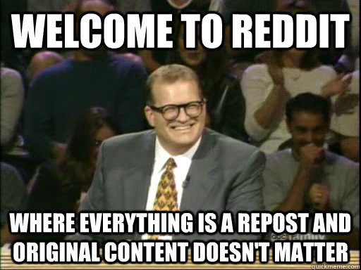 Welcome to Reddit Where everything is a repost and original content doesn't matter - Welcome to Reddit Where everything is a repost and original content doesn't matter  Drew Carey Whose Line