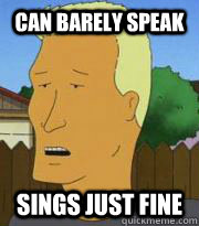 Can barely speak Sings just fine - Can barely speak Sings just fine  Boomhauer