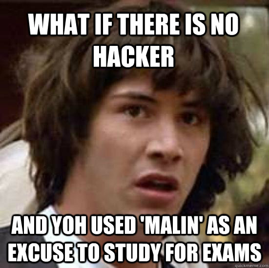 What if there is no hacker and yoh used 'malin' as an excuse to study for exams - What if there is no hacker and yoh used 'malin' as an excuse to study for exams  conspiracy keanu