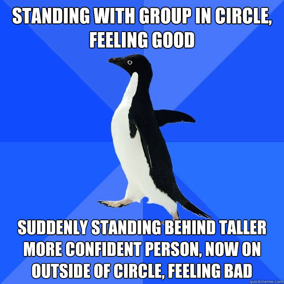 Standing with group in circle, feeling good Suddenly standing behind taller more confident person, now on outside of circle, feeling bad - Standing with group in circle, feeling good Suddenly standing behind taller more confident person, now on outside of circle, feeling bad  Socially Awkward Penguin