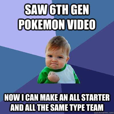 saw 6th gen pokemon video now i can make an all starter and all the same type team - saw 6th gen pokemon video now i can make an all starter and all the same type team  Success Kid