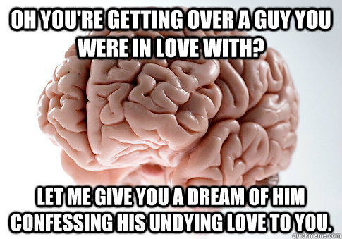 Oh you're getting over a guy you were in love with? Let me give you a dream of him confessing his undying love to you.  - Oh you're getting over a guy you were in love with? Let me give you a dream of him confessing his undying love to you.   Scumbag Brain