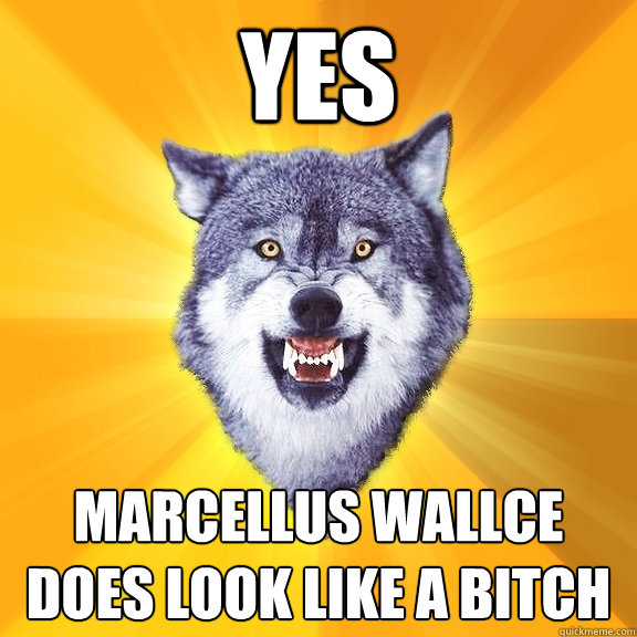 Yes  marcellus wallce does look like a bitch - Yes  marcellus wallce does look like a bitch  Courage Wolf