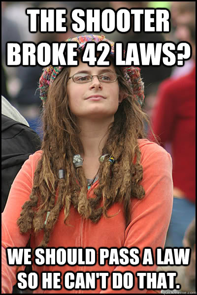 The shooter broke 42 laws? we should pass a law so he can't do that. - The shooter broke 42 laws? we should pass a law so he can't do that.  College Liberal